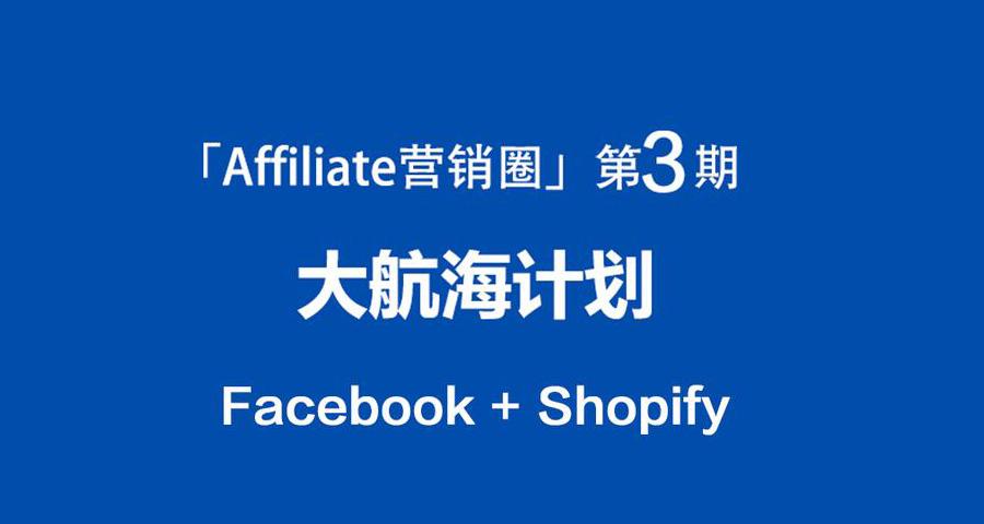 「Affiliate营销圈」第3期大航海计划Facebook+Shopify启航